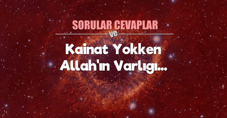 KAİNAT YOKKEN, ALLAH'IN VARLIĞI...